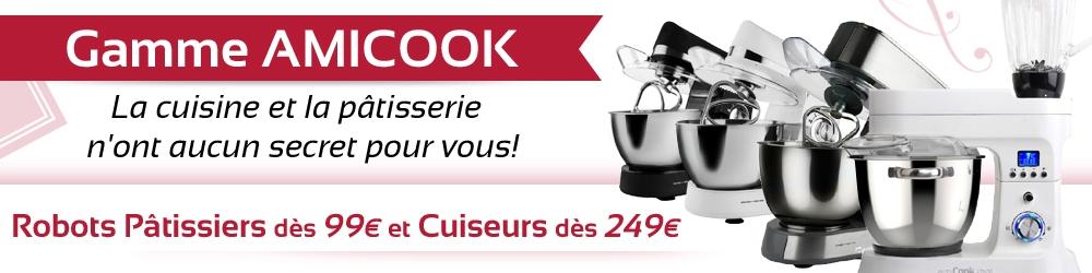 Gamme AMICOOK: La cuisine et la pâtisserie n'ont aucun secret pour vous! Robots Pâtissiers dès 99 euros et Cuiseurs dès 249 euros